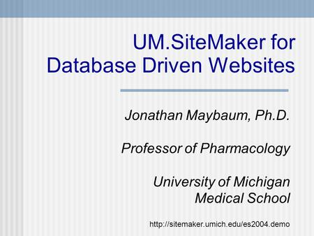 UM.SiteMaker for Database Driven Websites Jonathan Maybaum, Ph.D. Professor of Pharmacology University of Michigan Medical School