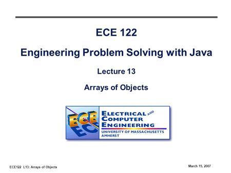 ECE122 L13: Arrays of Objects March 15, 2007 ECE 122 Engineering Problem Solving with Java Lecture 13 Arrays of Objects.