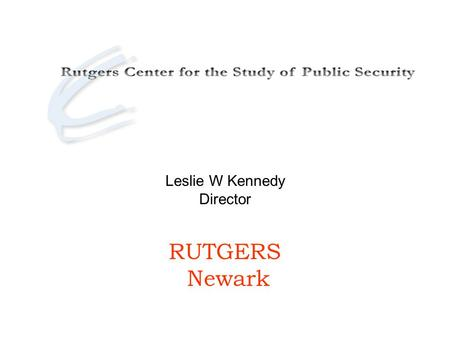Leslie W Kennedy Director RUTGERS Newark. Sponsored by the Rutgers School of Criminal Justice, Center for Global Change and Governance, College of Nursing.