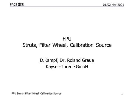 PACS IIDR 01/02 Mar 2001 FPU Struts, Filter Wheel, Calibration Source1 D.Kampf, Dr. Roland Graue Kayser-Threde GmbH.