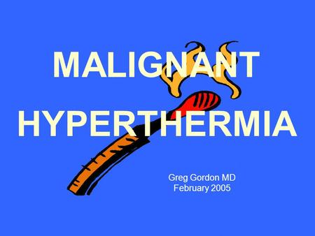 MALIGNANT HYPERTHERMIA Greg Gordon MD February 2005.