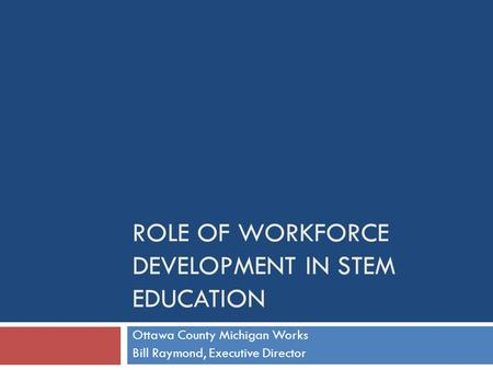 ROLE OF WORKFORCE DEVELOPMENT IN STEM EDUCATION Ottawa County Michigan Works Bill Raymond, Executive Director.
