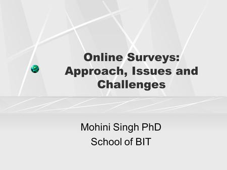Online Surveys: Approach, Issues and Challenges Mohini Singh PhD School of BIT.