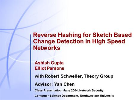 Reverse Hashing for Sketch Based Change Detection in High Speed Networks Ashish Gupta Elliot Parsons with Robert Schweller, Theory Group Advisor: Yan Chen.