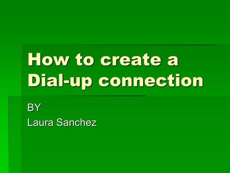 How to create a Dial-up connection BY Laura Sanchez.