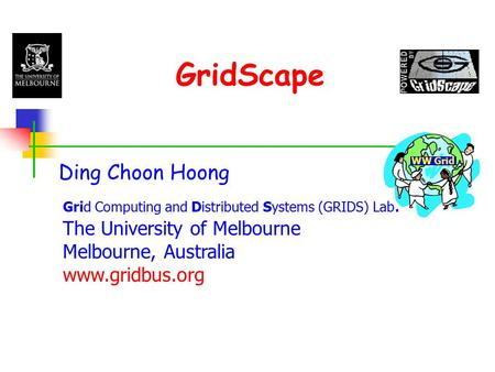 GridScape Ding Choon Hoong Grid Computing and Distributed Systems (GRIDS) Lab. The University of Melbourne Melbourne, Australia www.gridbus.org WW Grid.