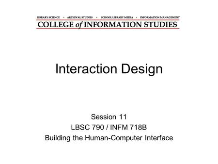 Interaction Design Session 11 LBSC 790 / INFM 718B Building the Human-Computer Interface.