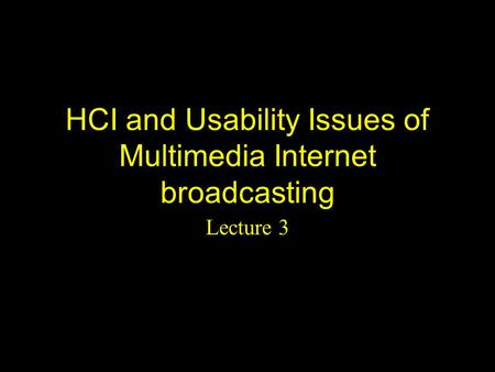 HCI and Usability Issues of Multimedia Internet broadcasting Lecture 3.