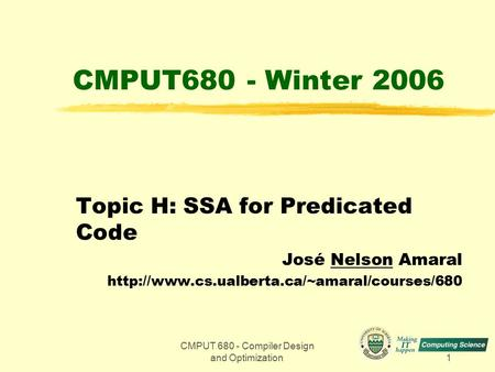 CMPUT 680 - Compiler Design and Optimization1 CMPUT680 - Winter 2006 Topic H: SSA for Predicated Code José Nelson Amaral