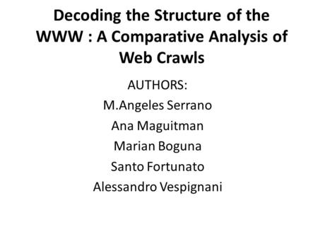 Decoding the Structure of the WWW : A Comparative Analysis of Web Crawls AUTHORS: M.Angeles Serrano Ana Maguitman Marian Boguna Santo Fortunato Alessandro.