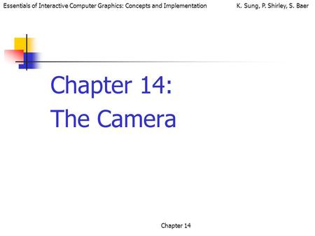 Essentials of Interactive Computer Graphics: Concepts and Implementation K. Sung, P. Shirley, S. Baer Chapter 14 Chapter 14: The Camera.