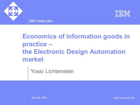 IBM Haifa Labs June 23, 2015 © IBM Corporation 2004 Economics of information goods in practice – the Electronic Design Automation market Yossi Lichtenstein.