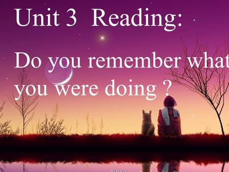 Unit 3 Reading: Do you remember what you were doing ?