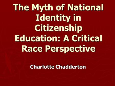 The Myth of National Identity in Citizenship Education: A Critical Race Perspective Charlotte Chadderton.