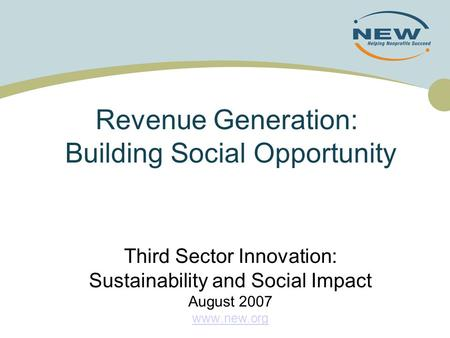 Revenue Generation: Building Social Opportunity Third Sector Innovation: Sustainability and Social Impact August 2007 www.new.org.