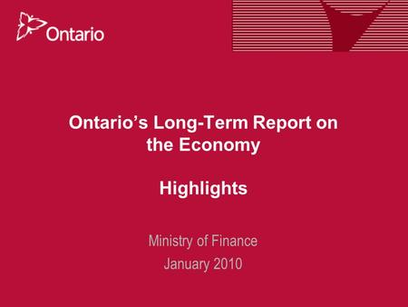 Ontario's Long-Term Report on the Economy Highlights Ministry of Finance January 2010.