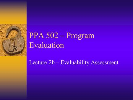 PPA 502 – Program Evaluation Lecture 2b – Evaluability Assessment.
