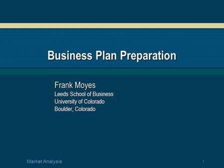 1 Market Analysis Business Plan Preparation Frank Moyes Leeds School of Business University of Colorado Boulder, Colorado.