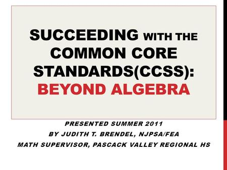 SUCCEEDING WITH THE COMMON CORE STANDARDS(CCSS): BEYOND ALGEBRA PRESENTED SUMMER 2011 BY JUDITH T. BRENDEL, NJPSA/FEA MATH SUPERVISOR, PASCACK VALLEY REGIONAL.