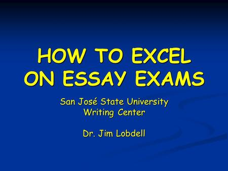 HOW TO EXCEL ON ESSAY EXAMS San José State University Writing Center Dr. Jim Lobdell.