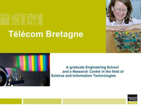 Télécom Bretagne A graduate Engineering School and a Research Centre in the field of Science and Information Technologies.