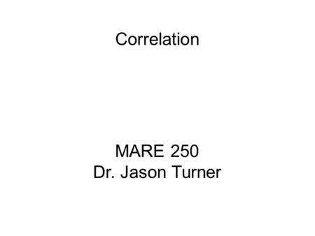MARE 250 Dr. Jason Turner Correlation. Correlation Coefficient (r)(Pearson) – measures the extent of a linear relationship between two continuous variables.