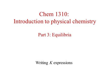 Chem 1310: Introduction to physical chemistry Part 3: Equilibria Writing K expressions.