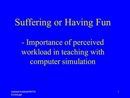Seminar/seminar060720 02/ted.ppt 1 Suffering or Having Fun - Importance of perceived workload in teaching with computer simulation.