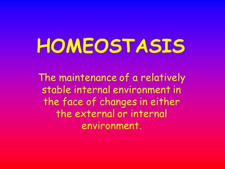 HOMEOSTASIS The maintenance of a relatively stable internal environment in the face of changes in either the external or internal environment.