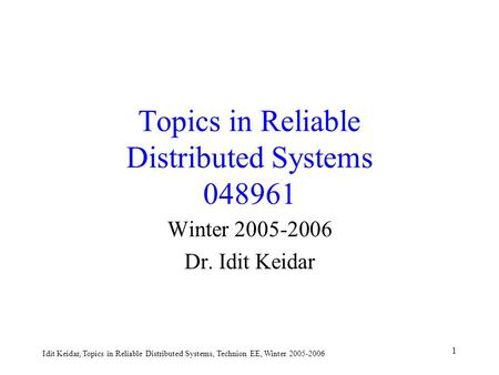 Idit Keidar, Topics in Reliable Distributed Systems, Technion EE, Winter 2005-2006 1 Topics in Reliable Distributed Systems 048961 Winter 2005-2006 Dr.