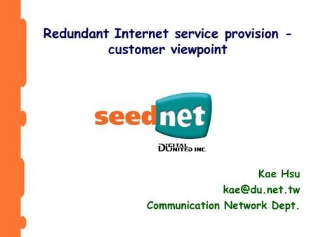 Kae Hsu Communication Network Dept. Redundant Internet service provision - customer viewpoint.
