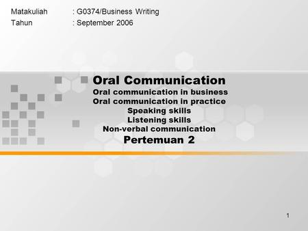 1 Matakuliah: G0374/Business Writing Tahun: September 2006 Oral Communication Oral communication in business Oral communication in practice Speaking skills.