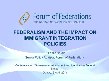 Web statistics 1 FEDERALISM AND THE IMPACT ON IMMIGRANT INTEGRATION POLICIES F. Leslie Seidle Senior Policy Advisor, Forum of Federations Conference on.