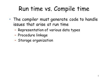 1 Run time vs. Compile time The compiler must generate code to handle issues that arise at run time –Representation of various data types –Procedure linkage.