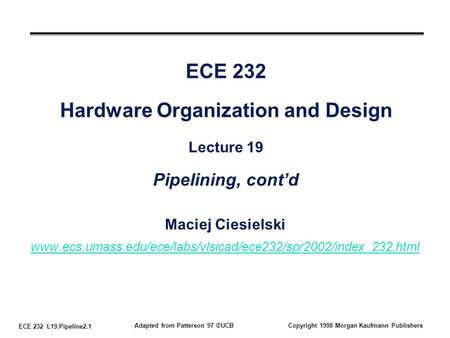 ECE 232 L19.Pipeline2.1 Adapted from Patterson 97 ©UCBCopyright 1998 Morgan Kaufmann Publishers ECE 232 Hardware Organization and Design Lecture 19 Pipelining,