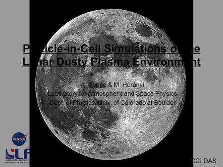March 13, 2009 - CCLDAS Particle-in-Cell Simulations of the Lunar Dusty Plasma Environment A. Poppe & M. Horányi Laboratory for Atmospheric and Space Physics.