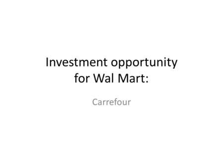 Investment opportunity for Wal Mart: Carrefour. Introduction Wal Mart is indisputably the world leader of the retail sector The purchase of its challenger.