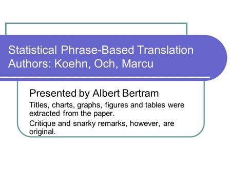 Statistical Phrase-Based Translation Authors: Koehn, Och, Marcu Presented by Albert Bertram Titles, charts, graphs, figures and tables were extracted from.