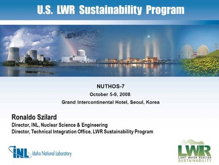 1 U.S. LWR Sustainability Program Ronaldo Szilard Director, INL, Nuclear Science & Engineering Director, Technical Integration Office, LWR Sustainability.