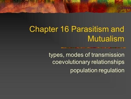 Chapter 16 Parasitism and Mutualism types, modes of transmission coevolutionary relationships population regulation.