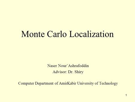1 Monte Carlo Localization Naser Nour'Ashrafoddin Advisor: Dr. Shiry Computer Department of AmirKabir University of Technology.