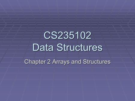CS235102 Data Structures Chapter 2 Arrays and Structures.