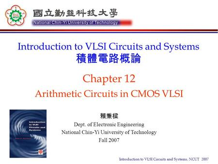 Introduction to VLSI Circuits and Systems, NCUT 2007 Chapter 12 Arithmetic Circuits in CMOS VLSI Introduction to VLSI Circuits and Systems 積體電路概論 賴秉樑 Dept.
