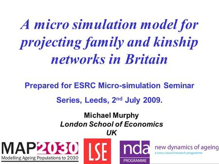 A micro simulation model for projecting family and kinship networks in Britain Prepared for ESRC Micro-simulation Seminar Series, Leeds, 2 nd July 2009.