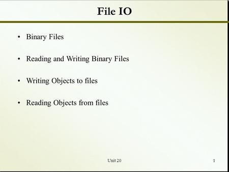 Unit 201 File IO Binary Files Reading and Writing Binary Files Writing Objects to files Reading Objects from files.