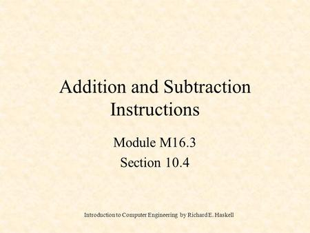 Introduction to Computer Engineering by Richard E. Haskell Addition and Subtraction Instructions Module M16.3 Section 10.4.