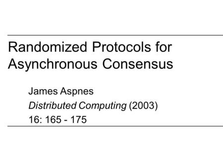 Randomized Protocols for Asynchronous Consensus James Aspnes Distributed Computing (2003) 16: 165 - 175.
