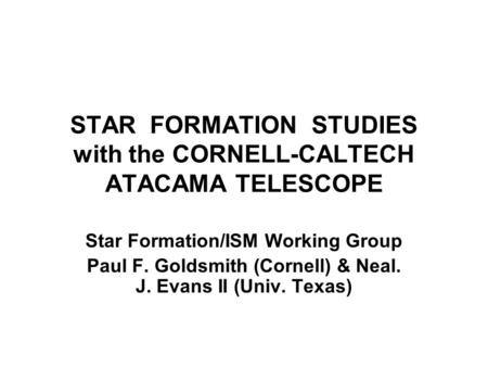 STAR FORMATION STUDIES with the CORNELL-CALTECH ATACAMA TELESCOPE Star Formation/ISM Working Group Paul F. Goldsmith (Cornell) & Neal. J. Evans II (Univ.