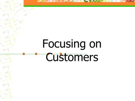 Focusing on Customers. Key Idea To create satisfied customers, the organization needs to identify customers' needs, design the production and service.