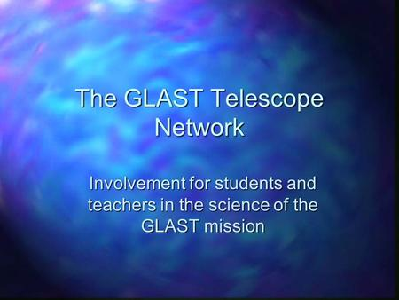 The GLAST Telescope Network Involvement for students and teachers in the science of the GLAST mission.